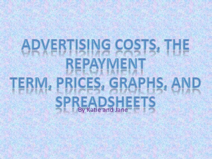 Advertising costs, The Repayment Term, Prices, Graphs, and Spreadsheets<br />By Katie and Jane<br />