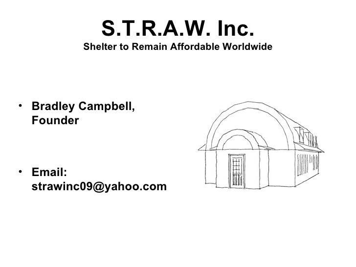 S.T.R.A.W. Inc. Shelter to Remain Affordable Worldwide <ul><li>Bradley Campbell, Founder </li></ul><ul><li>Email:  [email_...