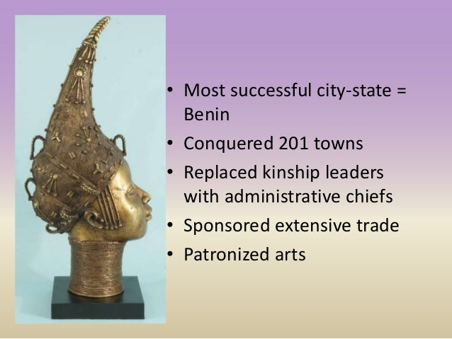 • Most successful city-state = Benin • Conquered 201 towns • Replaced kinship leaders with administrative chiefs • Sponsor...