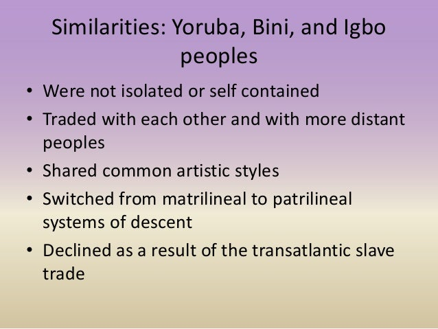 Similarities: Yoruba, Bini, and Igbo peoples • Were not isolated or self contained • Traded with each other and with more ...