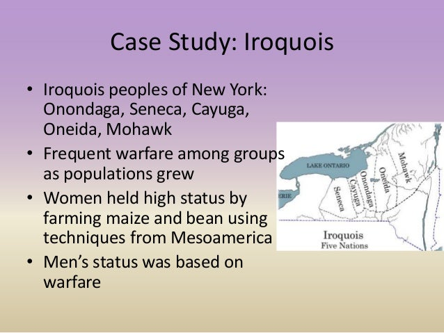 Case Study: Iroquois • Iroquois peoples of New York: Onondaga, Seneca, Cayuga, Oneida, Mohawk • Frequent warfare among gro...