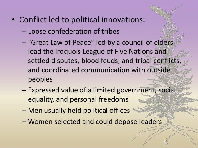 """• Conflict led to political innovations: – Loose confederation of tribes – """"Great Law of Peace"""" led by a council of elders..."""