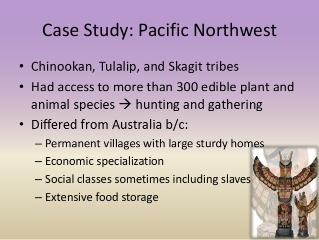 Case Study: Pacific Northwest • Chinookan, Tulalip, and Skagit tribes • Had access to more than 300 edible plant and anima...