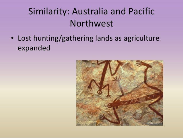 Similarity: Australia and Pacific Northwest • Lost hunting/gathering lands as agriculture expanded
