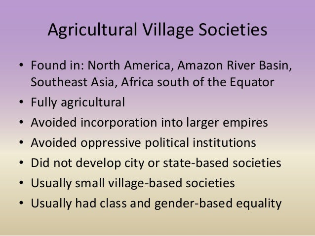 Agricultural Village Societies • Found in: North America, Amazon River Basin, Southeast Asia, Africa south of the Equator ...
