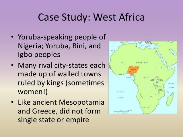 Case Study: West Africa • Yoruba-speaking people of Nigeria; Yoruba, Bini, and Igbo peoples • Many rival city-states each ...