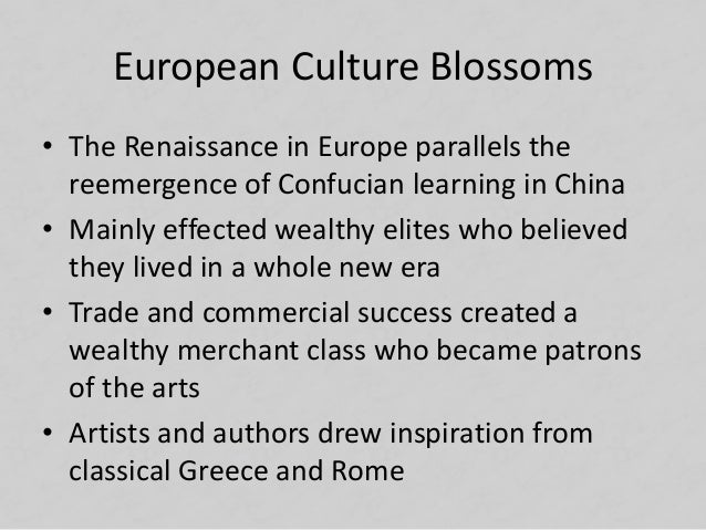 European Culture Blossoms • The Renaissance in Europe parallels the reemergence of Confucian learning in China • Mainly ef...