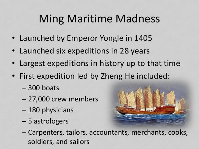 Ming Maritime Madness • Launched by Emperor Yongle in 1405 • Launched six expeditions in 28 years • Largest expeditions in...