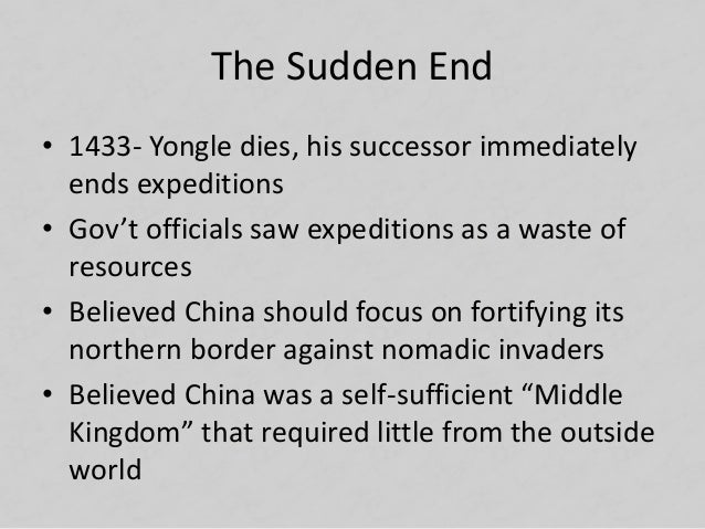 The Sudden End • 1433- Yongle dies, his successor immediately ends expeditions • Gov't officials saw expeditions as a wast...