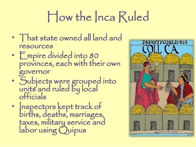 How the Inca Ruled • That state owned all land and resources • Empire divided into 80 provinces, each with their own gover...