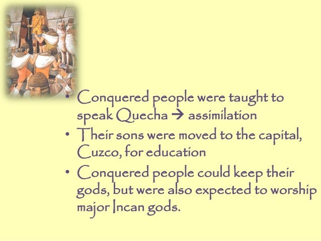 • Conquered people were taught to speak Quecha  assimilation • Their sons were moved to the capital, Cuzco, for education...