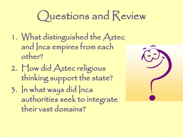 Questions and Review 1. What distinguished the Aztec and Inca empires from each other? 2. How did Aztec religious thinking...