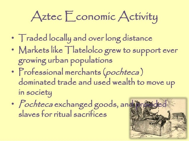 Aztec Economic Activity • Traded locally and over long distance • Markets like Tlatelolco grew to support ever growing urb...
