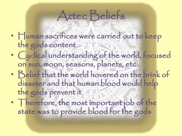 Aztec Beliefs • Human sacrifices were carried out to keep the gods content • Cyclical understanding of the world, focused ...