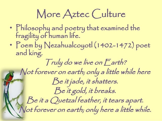 More Aztec Culture • Philosophy and poetry that examined the fragility of human life. • Poem by Nezahualcoyotl (1402-1472)...