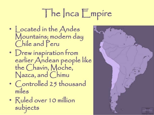 The Inca Empire • Located in the Andes Mountains; modern day Chile and Peru • Drew inspiration from earlier Andean people ...
