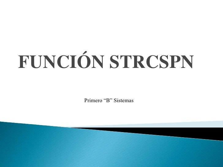 """FUNCIÓN STRCSPN<br />Primero """"B"""" Sistemas<br />"""