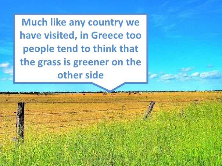 Much like any country we have visited, in Greece too  people tend to think that the grass is greener on the         other ...
