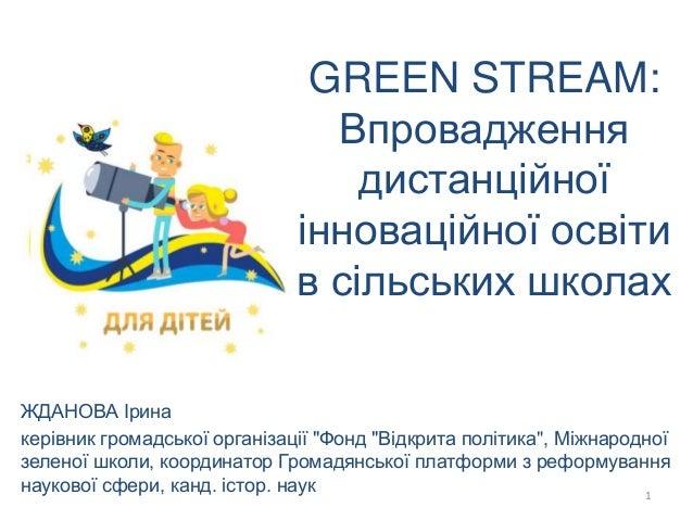 GREEN STREAM: Впровадження дистанційної інноваційної освіти в сільських школах ЖДАНОВА Ірина керівник громадської організа...