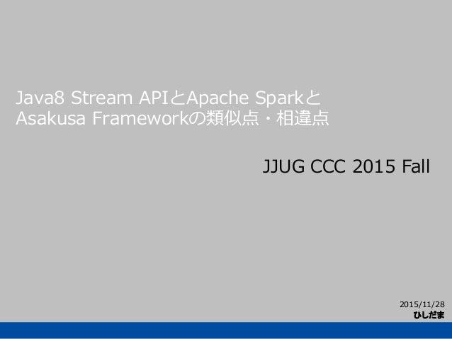 2015/11/28 ひしだま Java8 Stream APIとApache Sparkと Asakusa Frameworkの類似点・相違点 JJUG CCC 2015 Fall