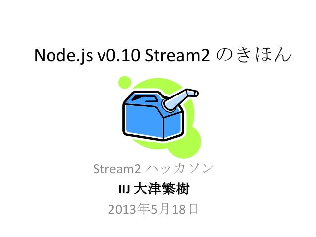 Node.js v0.10 Stream2 のきほんStream2 ハッカソンIIJ 大津繁樹2013年5月18日