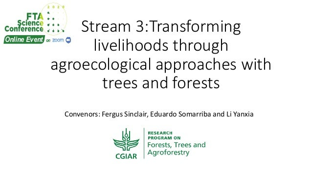 Stream 3:Transforming livelihoods through agroecological approaches with trees and forests Convenors: Fergus Sinclair, Edu...
