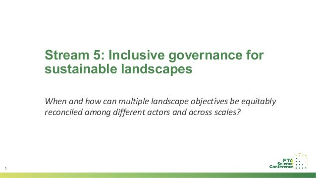 1 Stream 5: Inclusive governance for sustainable landscapes When and how can multiple landscape objectives be equitably re...