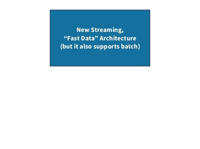 """New Streaming, """"Fast Data"""" Architecture (but it also supports batch)"""