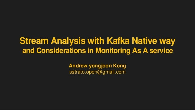 Stream Analysis with Kafka Native way and Considerations in Monitoring As A service Andrew yongjoon Kong sstrato.open@gmai...