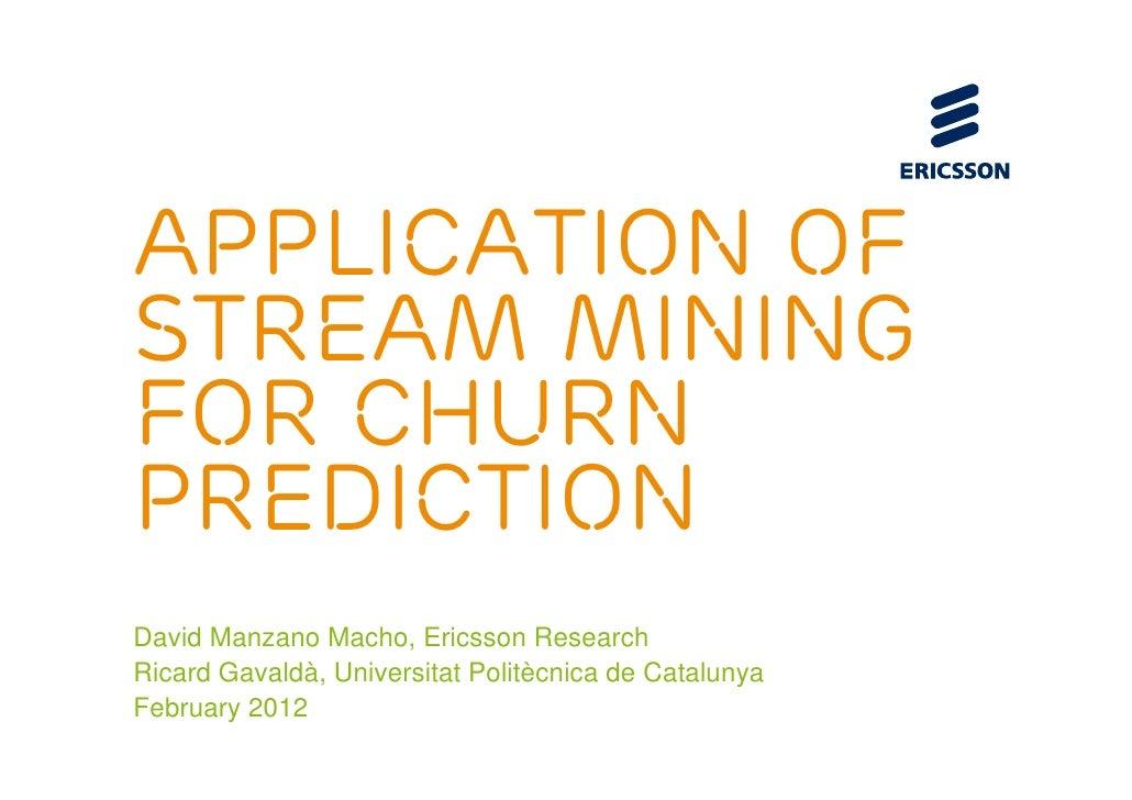 Application ofStream Miningfor ChurnPredictionDavid Manzano Macho, Ericsson ResearchRicard Gavaldà, Universitat Politècnic...