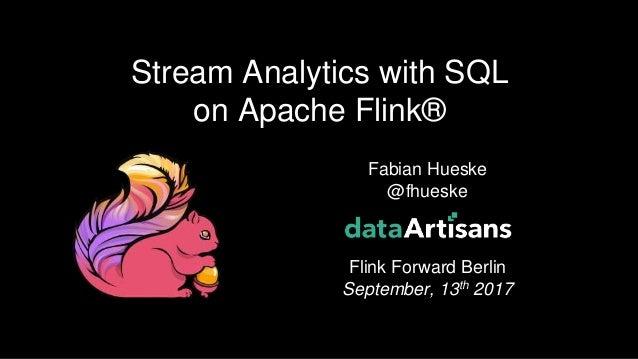 1 Fabian Hueske @fhueske Flink Forward Berlin September, 13th 2017 Stream Analytics with SQL on Apache Flink®
