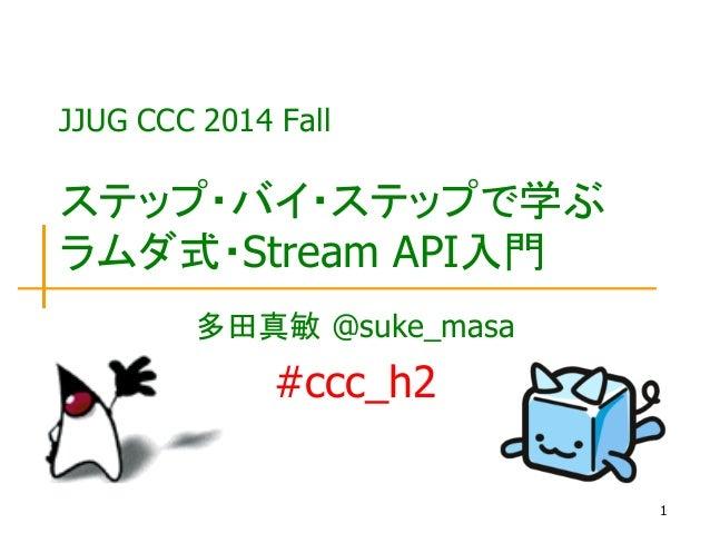 1 ステップ・バイ・ステップで学ぶ ラムダ式・Stream API入門 多田真敏 @suke_masa #ccc_h2 JJUG CCC 2014 Fall