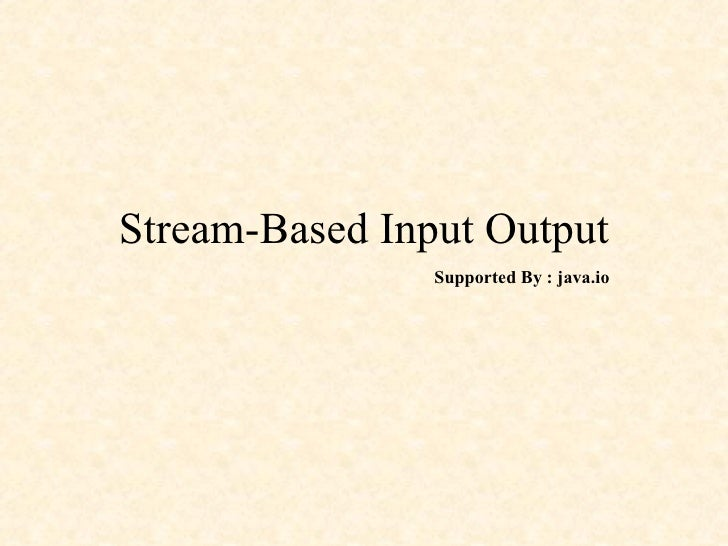 Stream-Based Input Output Supported By : java.io