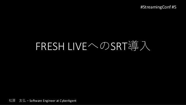 FRESH LIVEへのSRT導入 #StreamingConf #5 松澤 友弘 – Software Engineer at CyberAgent