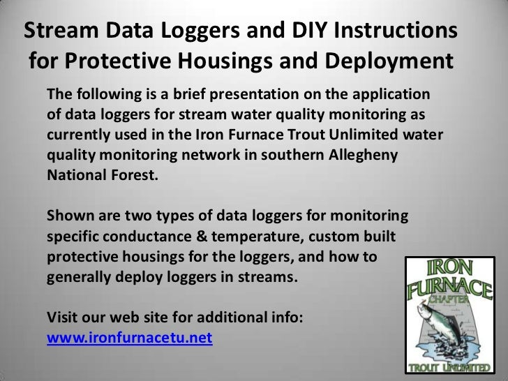 Stream Data Loggers and DIY Instructionsfor Protective Housings and Deployment  The following is a brief presentation on t...