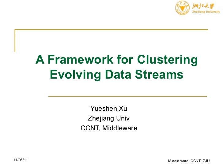 A Framework for Clustering Evolving Data Streams Yueshen Xu Zhejiang Univ CCNT, Middleware Middle ware, CCNT, ZJU 11/05/11