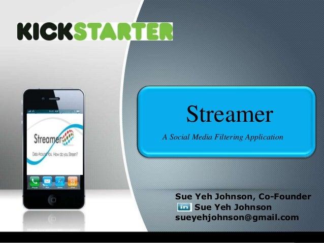 Streamer A Social Media Filtering Application  Sue Yeh Johnson, Co-Founder Sue Yeh Johnson sueyehjohnson@gmail.com