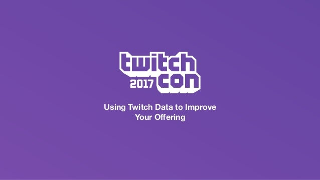Using Twitch Data to Improve Your Solution - TwitchCon