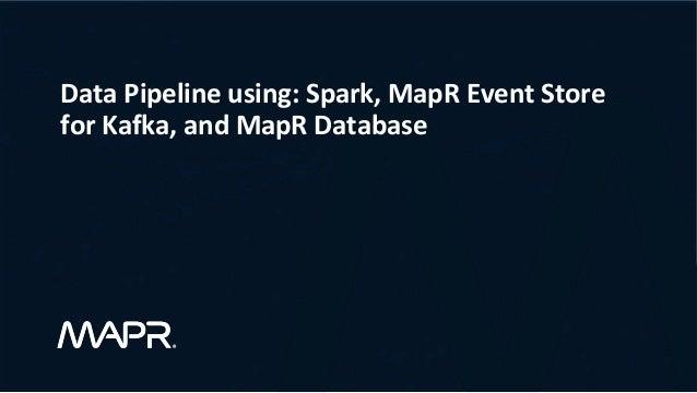 DataPipelineusing:Spark,MapREventStore forKafka,andMapRDatabase