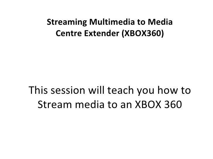 Streaming Multimedia to Media Centre Extender (XBOX360) This session will teach you how to Stream media to an XBOX 360