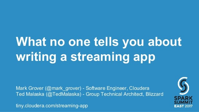 What no one tells you about writing a streaming app Mark Grover (@mark_grover) - Software Engineer, Cloudera Ted Malaska (...