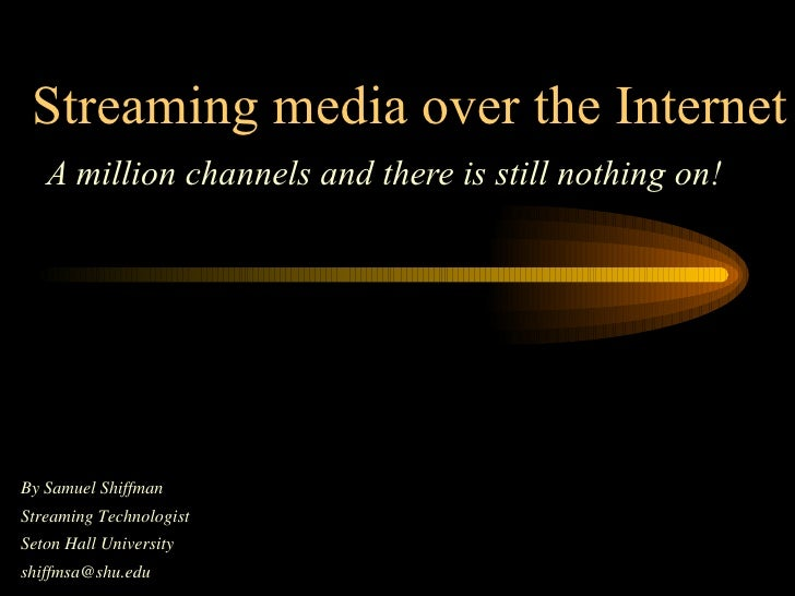 Streaming media over the Internet A million channels and there is still nothing on! By Samuel Shiffman  Streaming Technolo...