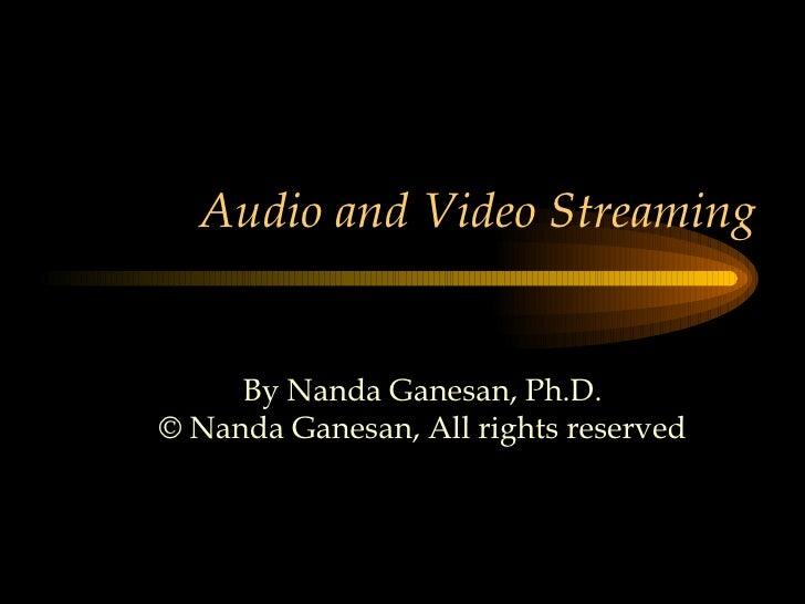 Audio and Video Streaming By Nanda Ganesan, Ph.D. © Nanda Ganesan, All rights reserved