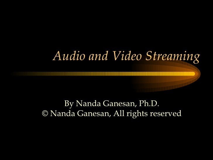 Audio and Video Streaming By Nanda Ganesan, Ph.D. © Nanda Ganesan, All rights reserved