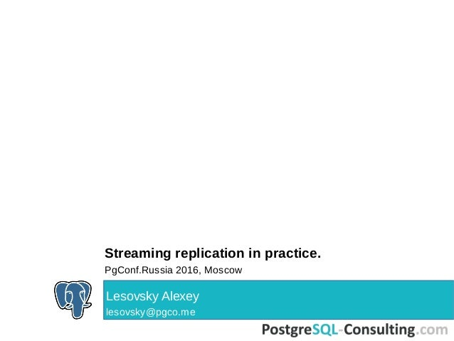 Streaming replication in practice. PgConf.Russia 2016, Moscow Lesovsky Alexey lesovsky@pgco.me