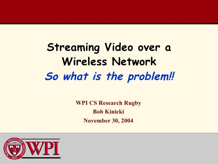 Streaming Video over a Wireless Network So what is the problem!! WPI CS Research Rugby Bob Kinicki November 30, 2004