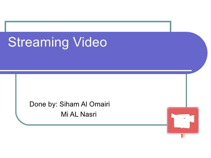 Streaming Video Done by: Siham Al Omairi Mi AL Nasri