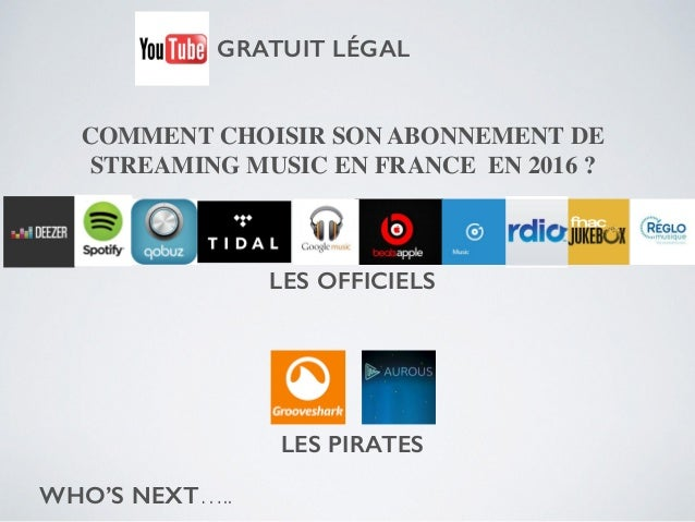 COMMENT CHOISIR SON ABONNEMENT DE STREAMING MUSIC EN FRANCE EN 2016 ? WHO'S NEXT….. LES OFFICIELS LES PIRATES GRATUIT LÉGAL