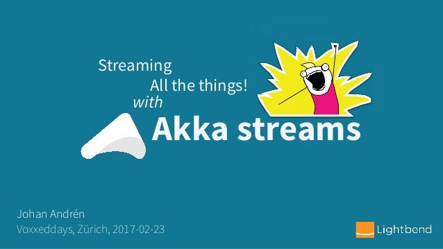 Akka streams Streaming Johan Andrén Voxxeddays, Zürich, 2017-02-23 with All the things!