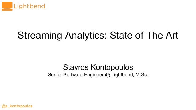@s_kontopoulos Streaming Analytics: State of The Art Stavros Kontopoulos Senior Software Engineer @ Lightbend, M.Sc.